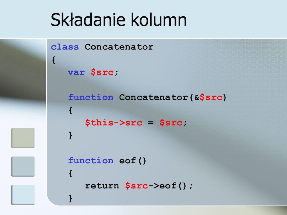 Składanie kolumn class Concatenator { var $src; function Concatenator(&$src) { $this->src = $src; } function eof() { return $src->eof(); }