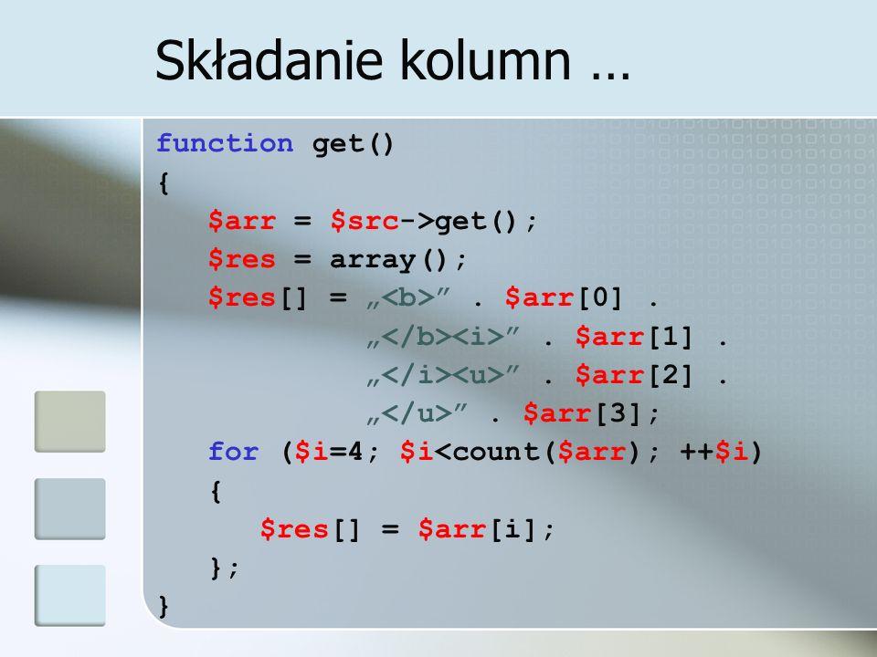 Składanie kolumn … function get() { $arr = $src->get(); $res = array(); $res[] =. $arr[0].. $arr[1].. $arr[2].. $arr[3]; for ($i=4; $i<count($arr); ++