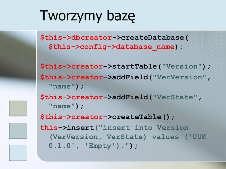 Status bazy Przed jakimikolwiek operacjami na bazie – warto sprawdzić jej stan: function state() { $data = $this->database->query( select VerState from Version; ); if ($data->eof()) return Nonexisting ; else { $data = $data->get(); return $data[0]; }