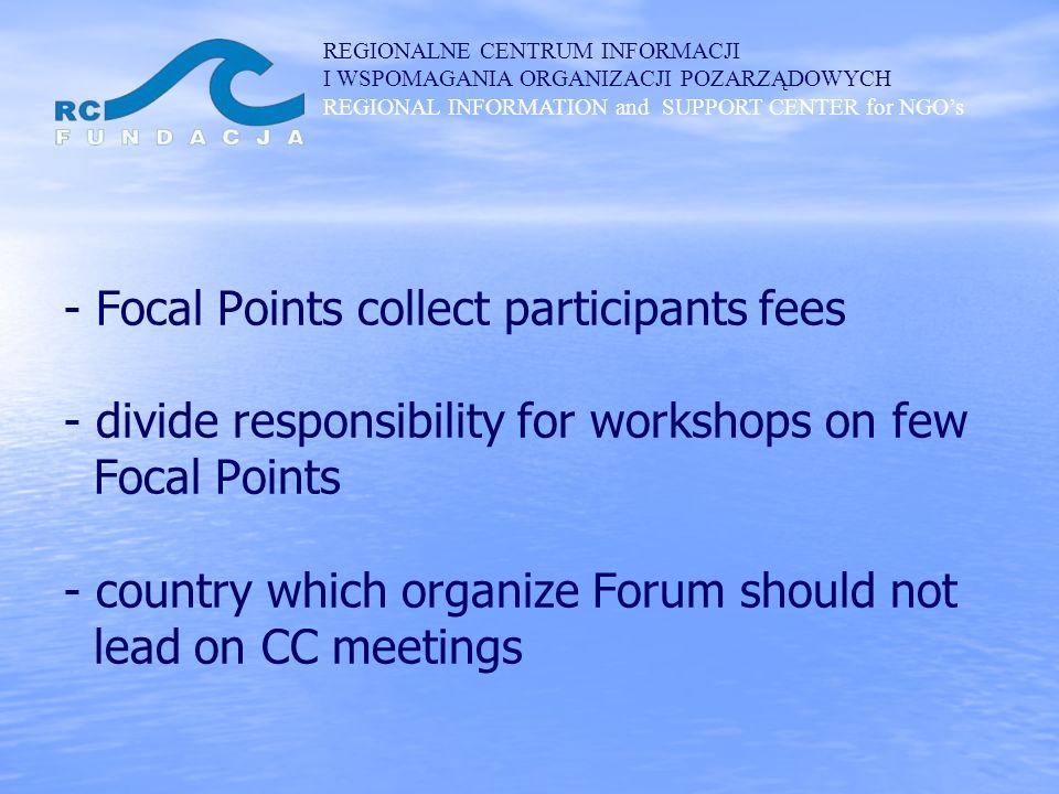 REGIONALNE CENTRUM INFORMACJI I WSPOMAGANIA ORGANIZACJI POZARZĄDOWYCH REGIONAL INFORMATION and SUPPORT CENTER for NGOs - Focal Points collect participants fees - divide responsibility for workshops on few Focal Points - country which organize Forum should not lead on CC meetings