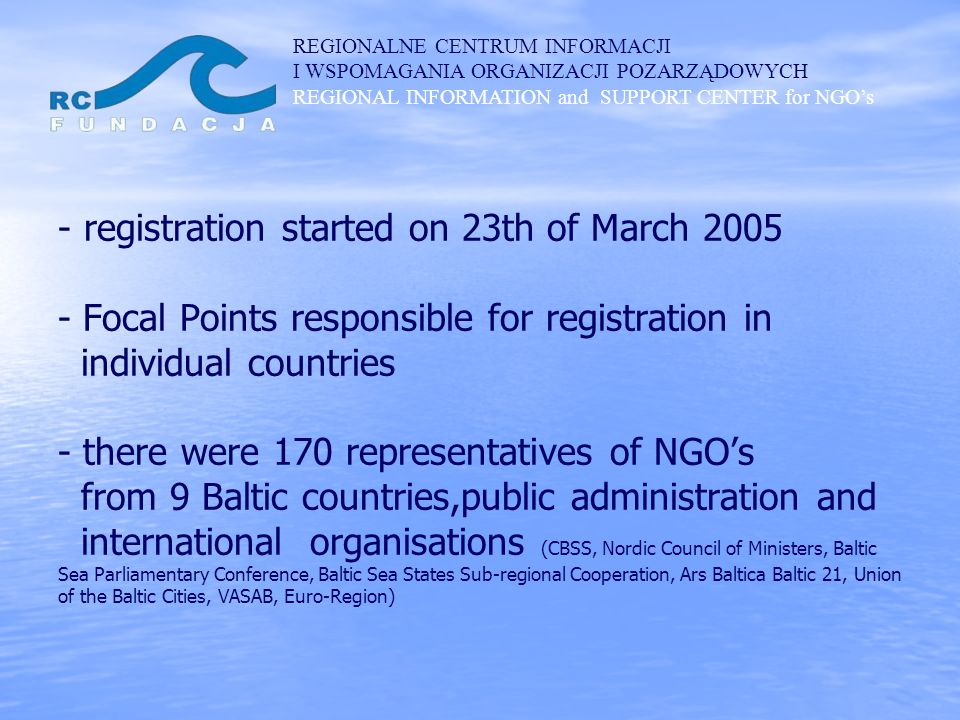 REGIONALNE CENTRUM INFORMACJI I WSPOMAGANIA ORGANIZACJI POZARZĄDOWYCH REGIONAL INFORMATION and SUPPORT CENTER for NGOs - - registration started on 23th of March 2005 - Focal Points responsible for registration in individual countries - there were 170 representatives of NGOs from 9 Baltic countries,public administration and international organisations (CBSS, Nordic Council of Ministers, Baltic Sea Parliamentary Conference, Baltic Sea States Sub-regional Cooperation, Ars Baltica Baltic 21, Union of the Baltic Cities, VASAB, Euro-Region)