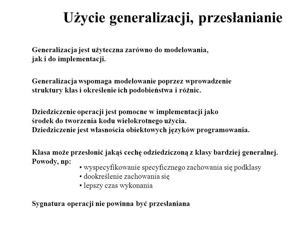 Użycie generalizacji, przesłanianie Generalizacja jest użyteczna zarówno do modelowania, jak i do implementacji. Generalizacja wspomaga modelowanie po