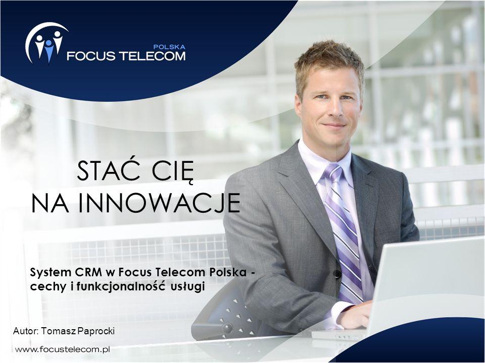 STAĆ CIĘ NA INNOWACJE Autor: Tomasz Paprocki System CRM w Focus Telecom Polska - cechy i funkcjonalność usługi