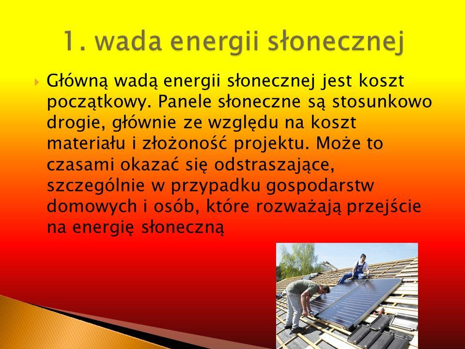 Główną wadą energii słonecznej jest koszt początkowy. Panele słoneczne są stosunkowo drogie, głównie ze względu na koszt materiału i złożoność projekt
