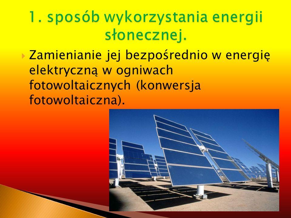 Zamienianie jej bezpośrednio w energię elektryczną w ogniwach fotowoltaicznych (konwersja fotowoltaiczna).