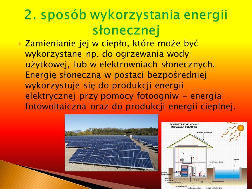 Zamienianie jej w ciepło, które może być wykorzystane np. do ogrzewania wody użytkowej, lub w elektrowniach słonecznych. Energię słoneczną w postaci b
