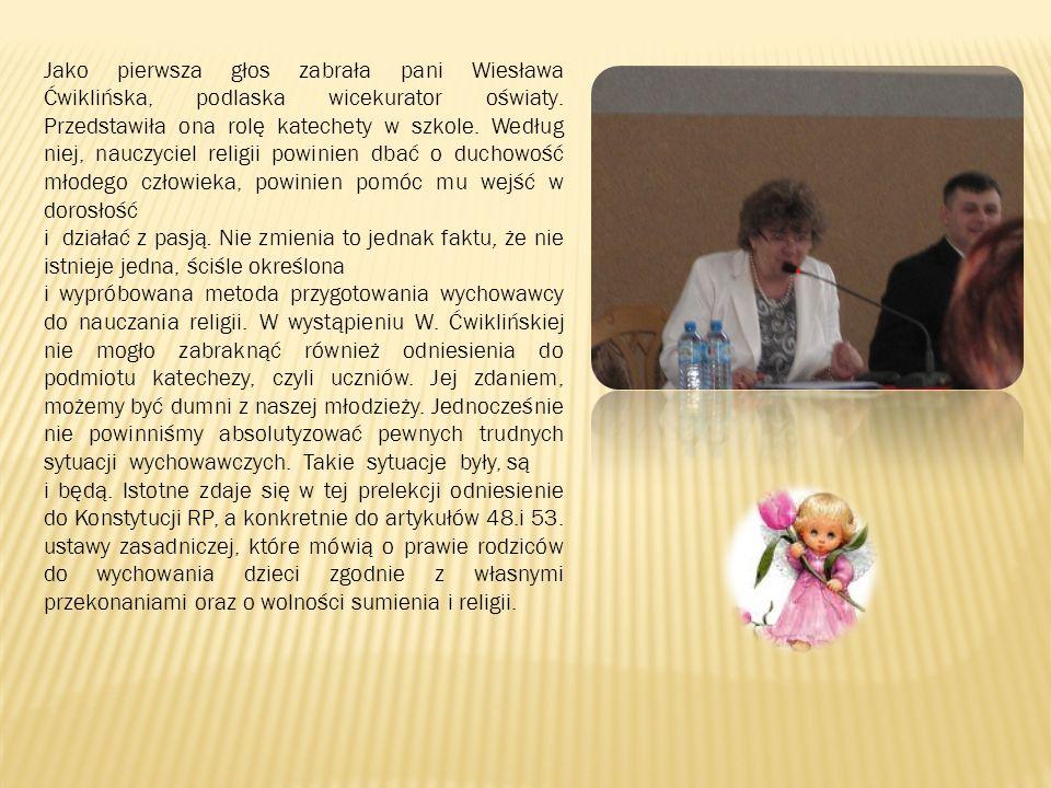 Jako pierwsza głos zabrała pani Wiesława Ćwiklińska, podlaska wicekurator oświaty. Przedstawiła ona rolę katechety w szkole. Według niej, nauczyciel r
