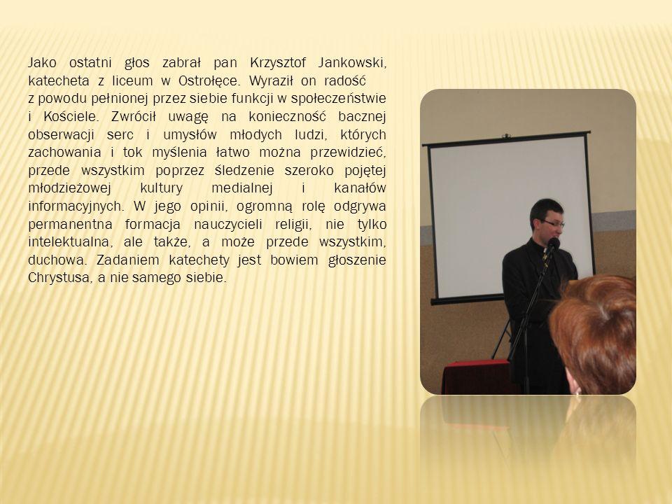 Jako ostatni głos zabrał pan Krzysztof Jankowski, katecheta z liceum w Ostrołęce. Wyraził on radość z powodu pełnionej przez siebie funkcji w społecze