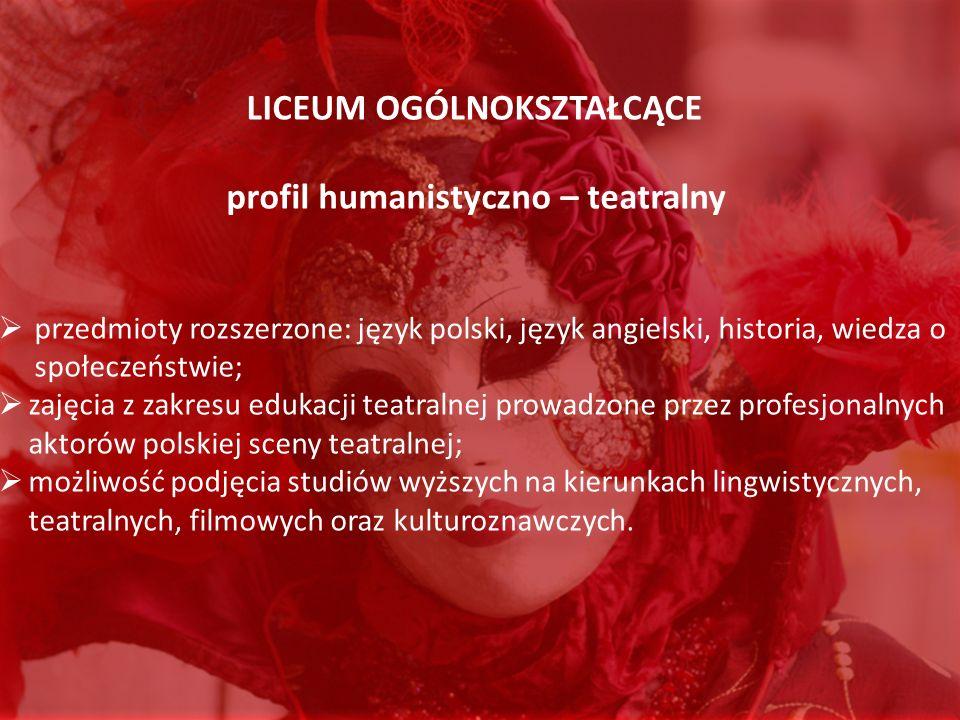 LICEUM OGÓLNOKSZTAŁCĄCE profil humanistyczno – teatralny przedmioty rozszerzone: język polski, język angielski, historia, wiedza o społeczeństwie; zaj