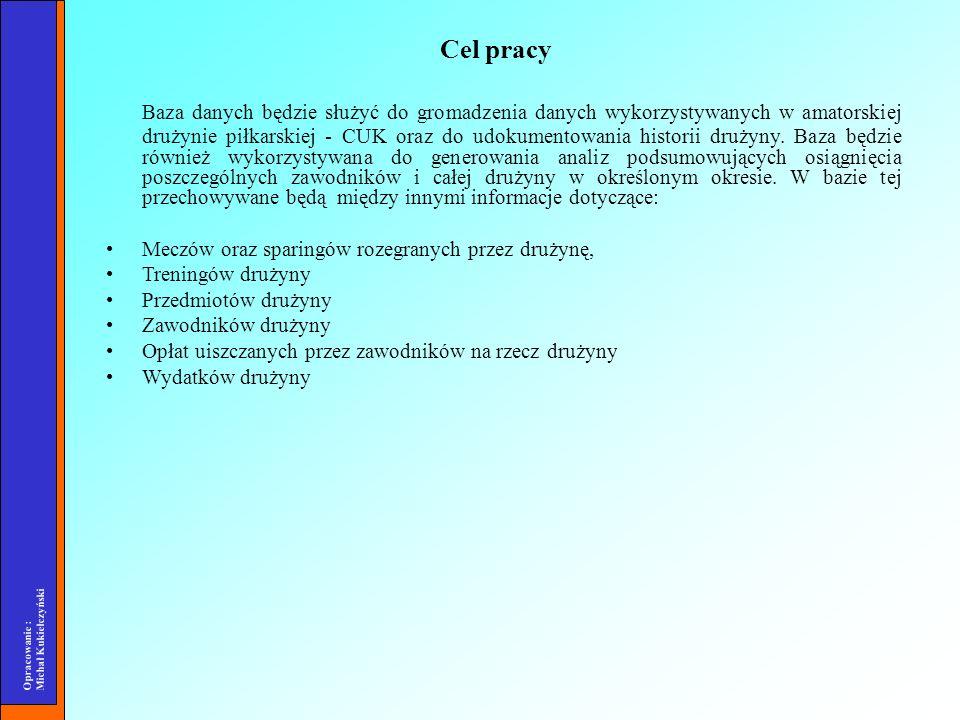 Opracowanie : Michał Kukiełczyński Cel pracy Baza danych będzie służyć do gromadzenia danych wykorzystywanych w amatorskiej drużynie piłkarskiej - CUK