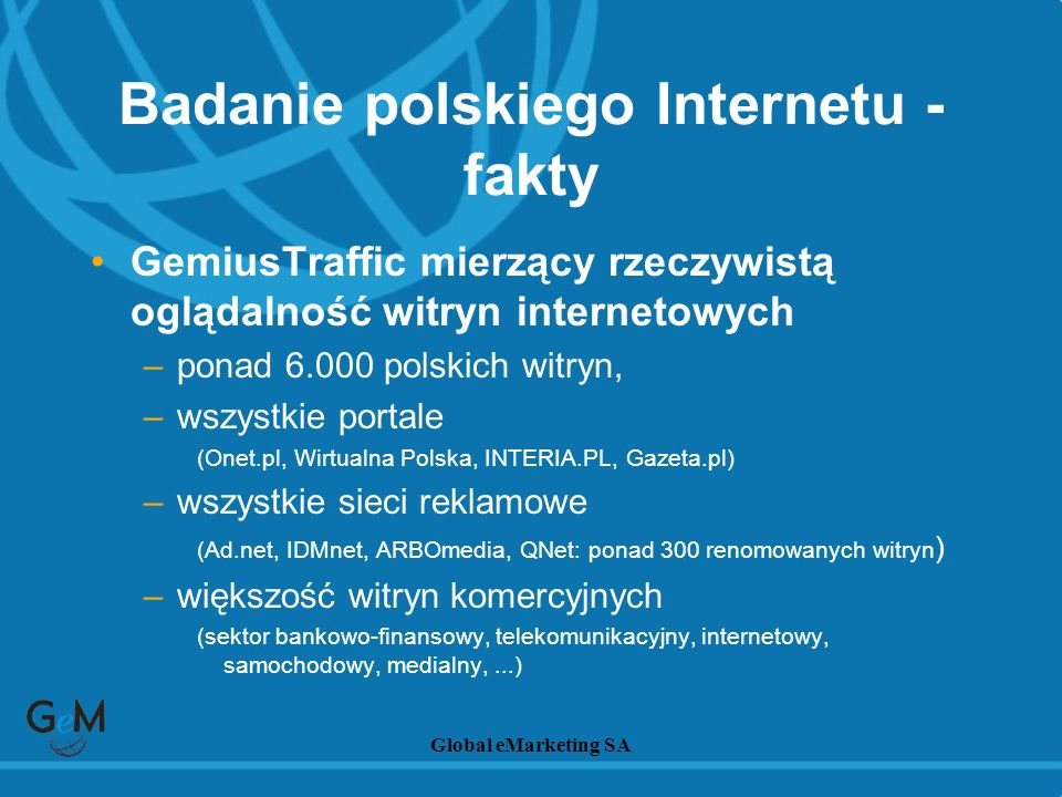 Global eMarketing SA Badanie PBI i Prawdziwy Profil –największe i bezprecedensowe Polskie Badanie Internetu –ponad 25.000 panelistów z zainstalowanymi miernikami mierzącymi ich aktywność w Internecie –monitorowanie ponad 30.000 tysięcy komputerów –pełne dane społeczno-demograficzne i behawioralne Badanie polskiego Internetu - fakty