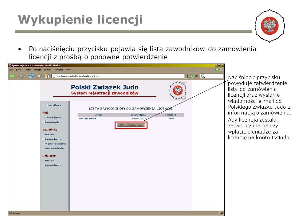 Wykupienie licencji Po naciśnięciu przycisku pojawia się lista zawodników do zamówienia licencji z prośbą o ponowne potwierdzenie Naciśnięcie przycisku powoduje zatwierdzenie listy do zamówienia licencji oraz wysłanie wiadomości e-mail do Polskiego Związku Judo z informacją o zamówieniu.
