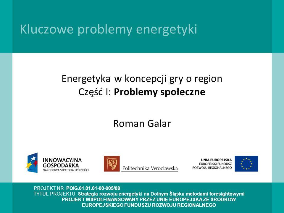PROJEKT NR POIG.01.01.01-00-005/08 TYTUŁ PROJEKTU: Strategia rozwoju energetyki na Dolnym Śląsku metodami foresightowymi PROJEKT WSPÓŁFINANSOWANY PRZEZ UNIĘ EUROPEJSKĄ ZE ŚRODKÓW EUROPEJSKIEGO FUNDUSZU ROZWOJU REGIONALNEGO Kluczowe problemy energetyki Energetyka w koncepcji gry o region Część I: Problemy społeczne Roman Galar