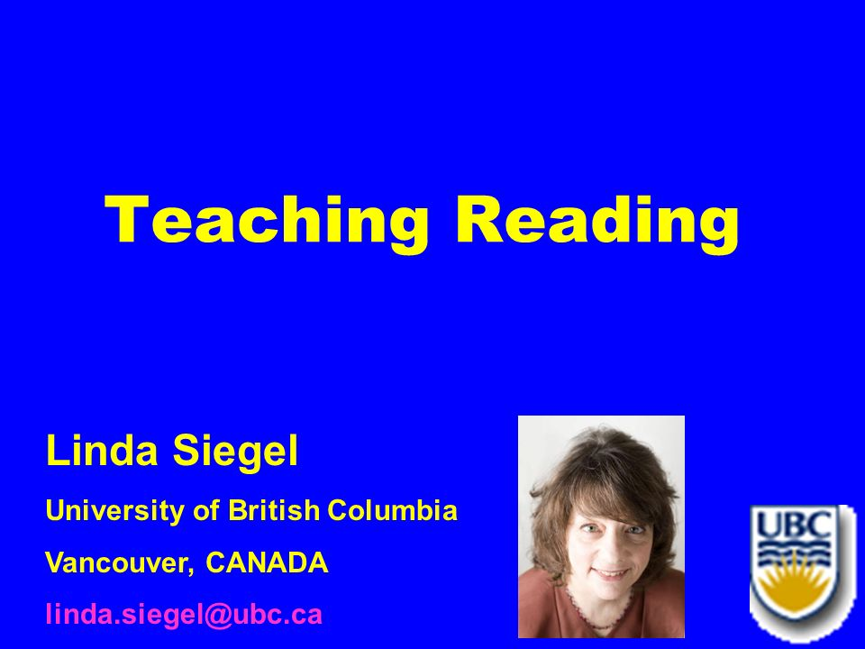 Teaching Reading Linda Siegel University of British Columbia Vancouver, CANADA linda.siegel@ubc.ca