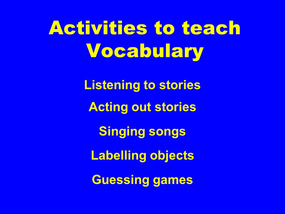 Activities to teach Vocabulary Listening to stories Acting out stories Singing songs Labelling objects Guessing games