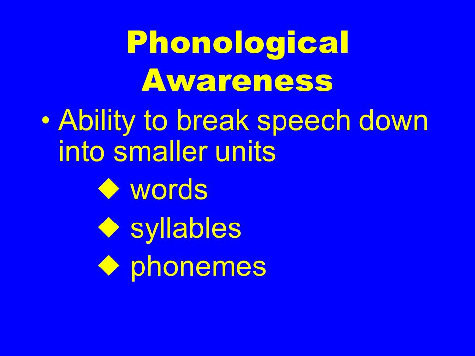 Phonological Awareness Ability to break speech down into smaller units words syllables phonemes