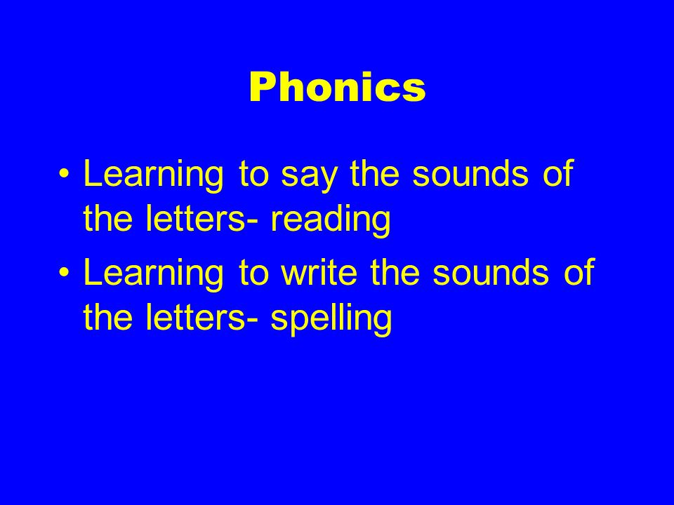 Phonics Learning to say the sounds of the letters- reading Learning to write the sounds of the letters- spelling