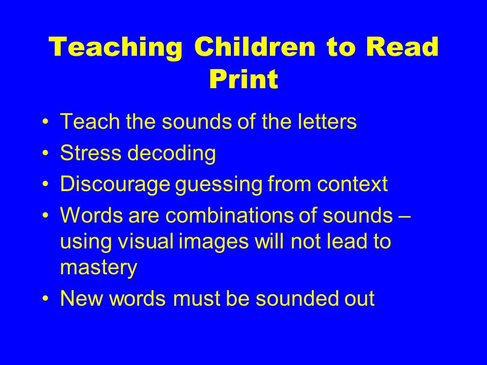 Teaching Children to Read Print Teach the sounds of the letters Stress decoding Discourage guessing from context Words are combinations of sounds – us