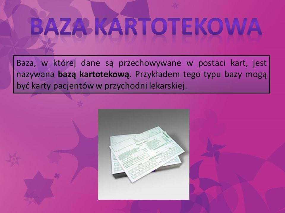 Baza, w której dane są przechowywane w postaci kart, jest nazywana bazą kartotekową. Przykładem tego typu bazy mogą być karty pacjentów w przychodni l
