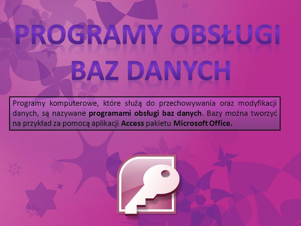 Programy komputerowe, które służą do przechowywania oraz modyfikacji danych, są nazywane programami obsługi baz danych. Bazy można tworzyć na przykład