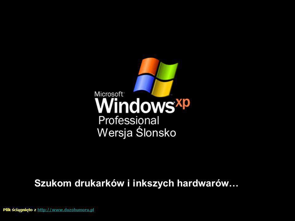 Wersja Ślonsko Szukom drukarków i inkszych hardwarów… Plik ściągnięto z http://www.duzohumoru.plhttp://www.duzohumoru.pl