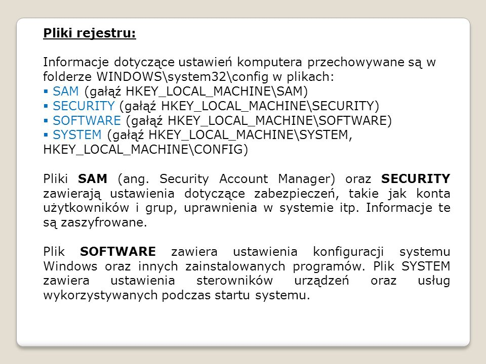 Pliki rejestru: Informacje dotyczące ustawień komputera przechowywane są w folderze WINDOWS\system32\config w plikach: SAM (gałąź HKEY_LOCAL_MACHINE\SAM) SECURITY (gałąź HKEY_LOCAL_MACHINE\SECURITY) SOFTWARE (gałąź HKEY_LOCAL_MACHINE\SOFTWARE) SYSTEM (gałąź HKEY_LOCAL_MACHINE\SYSTEM, HKEY_LOCAL_MACHINE\CONFIG) Pliki SAM (ang.