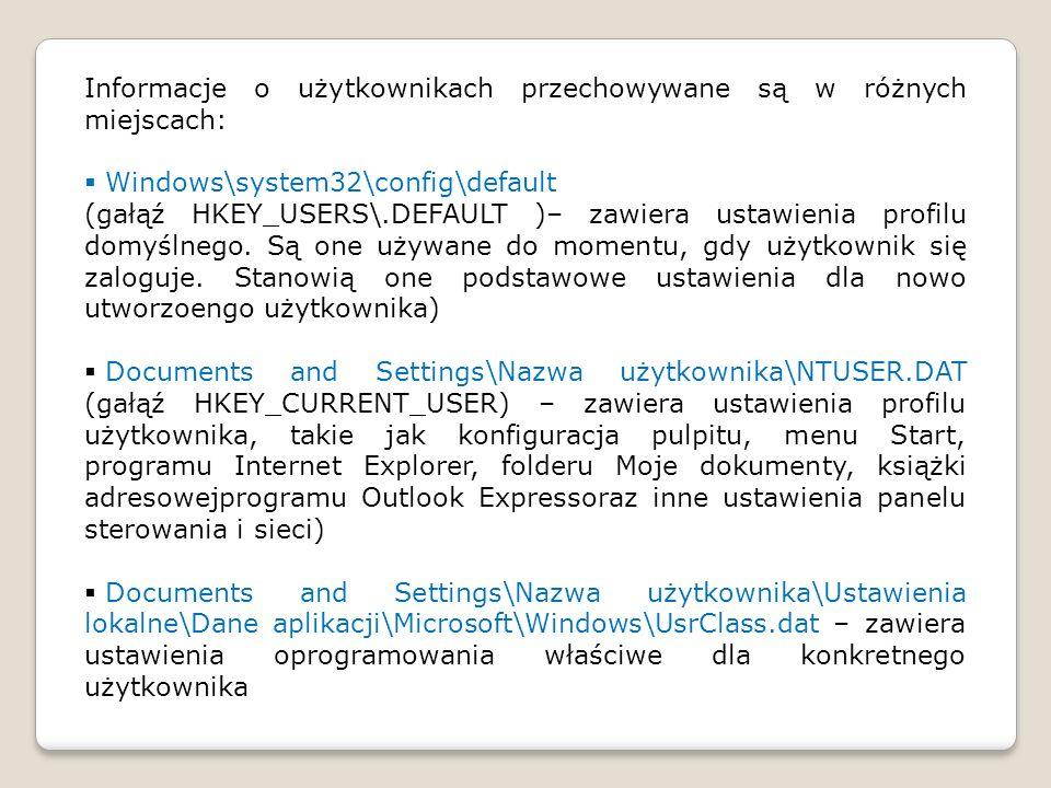 Informacje o użytkownikach przechowywane są w różnych miejscach: Windows\system32\config\default (gałąź HKEY_USERS\.DEFAULT )– zawiera ustawienia prof