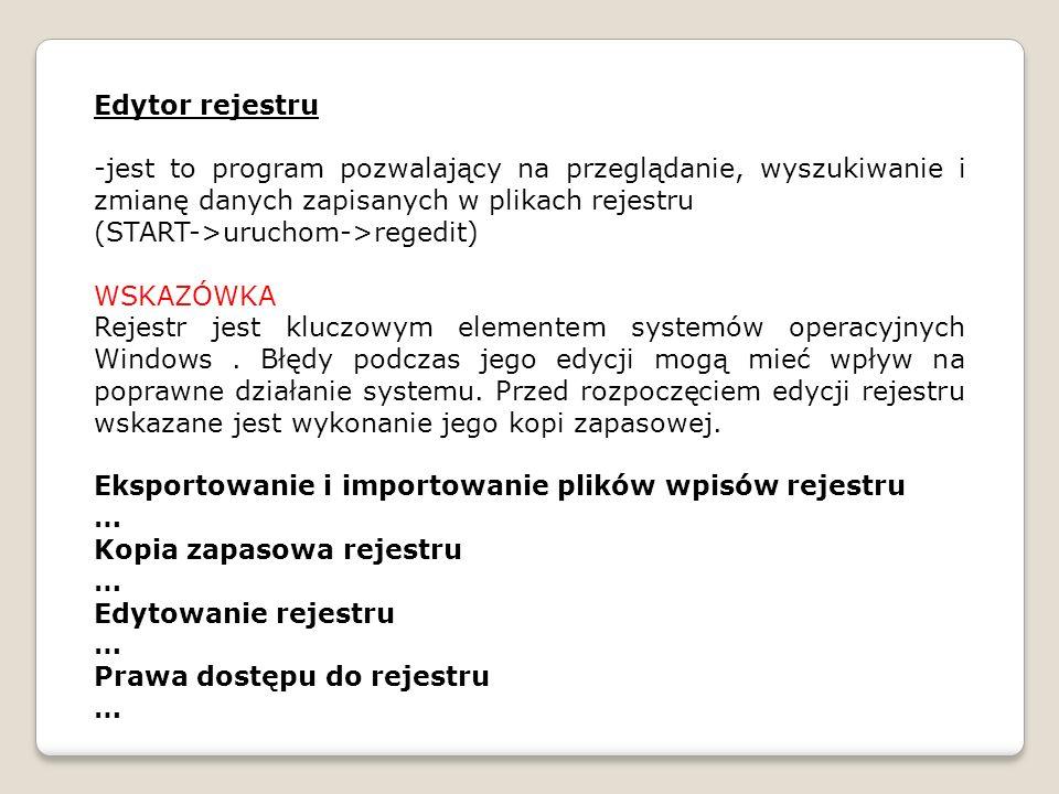 Edytor rejestru -jest to program pozwalający na przeglądanie, wyszukiwanie i zmianę danych zapisanych w plikach rejestru (START->uruchom->regedit) WSK