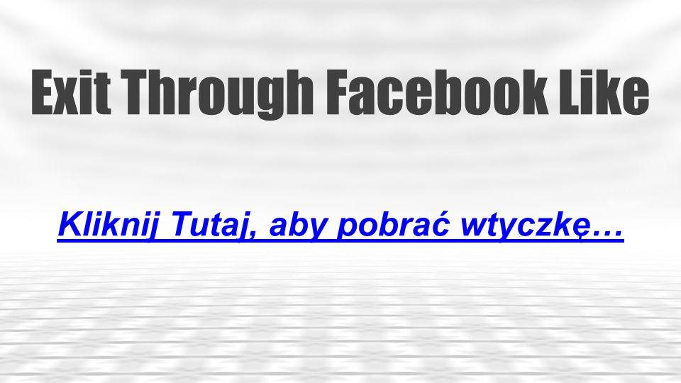 Exit Through Facebook Like Kliknij Tutaj, aby pobrać wtyczkę…