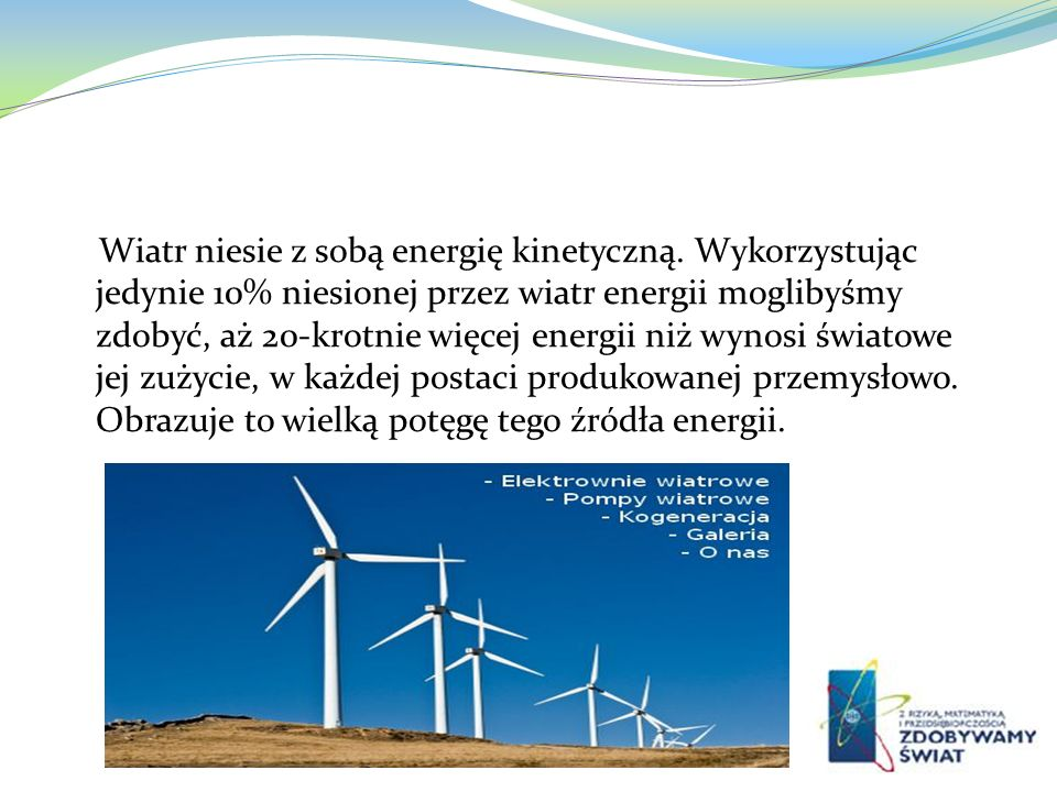Wiatr niesie z sobą energię kinetyczną. Wykorzystując jedynie 10% niesionej przez wiatr energii moglibyśmy zdobyć, aż 20-krotnie więcej energii niż wy