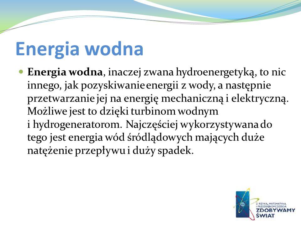 Energia wodna Energia wodna, inaczej zwana hydroenergetyką, to nic innego, jak pozyskiwanie energii z wody, a następnie przetwarzanie jej na energię m