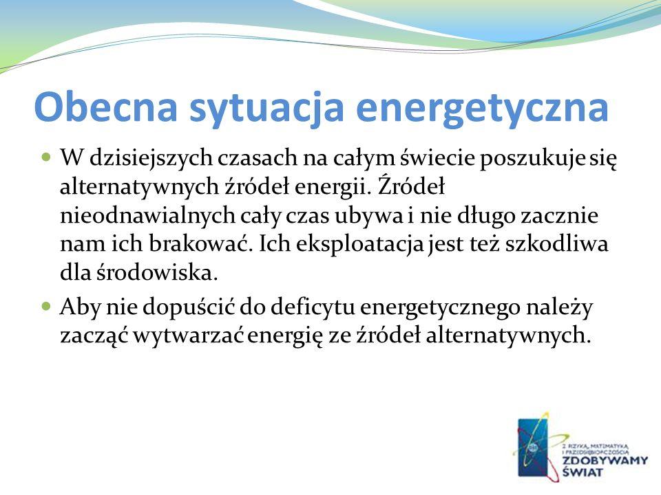 Obecna sytuacja energetyczna W dzisiejszych czasach na całym świecie poszukuje się alternatywnych źródeł energii. Źródeł nieodnawialnych cały czas uby