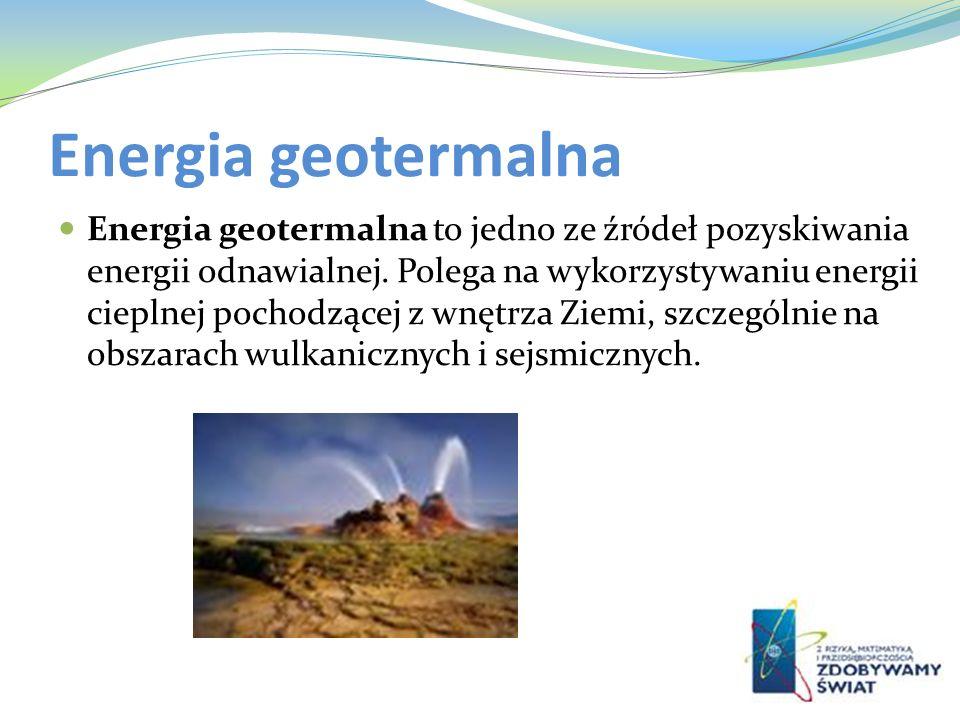Energia geotermalna Energia geotermalna to jedno ze źródeł pozyskiwania energii odnawialnej. Polega na wykorzystywaniu energii cieplnej pochodzącej z