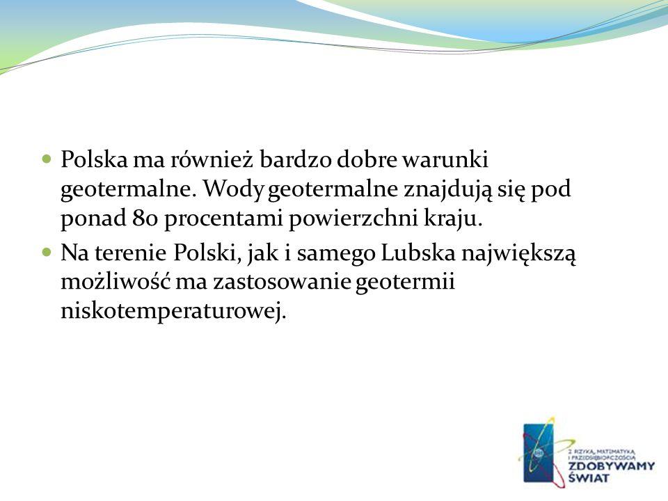 Polska ma również bardzo dobre warunki geotermalne. Wody geotermalne znajdują się pod ponad 80 procentami powierzchni kraju. Na terenie Polski, jak i