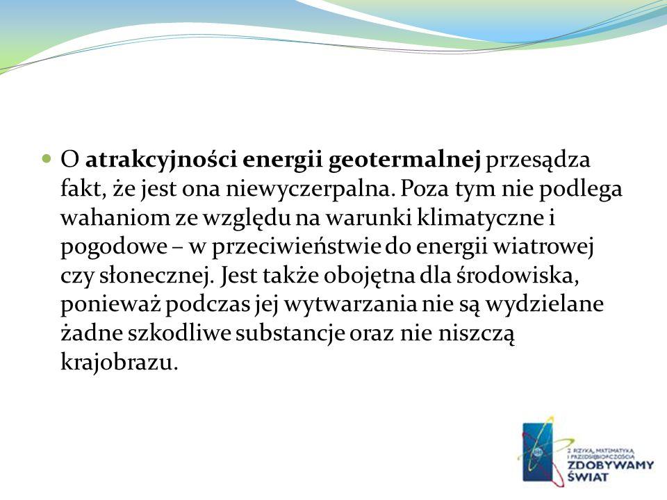 O atrakcyjności energii geotermalnej przesądza fakt, że jest ona niewyczerpalna. Poza tym nie podlega wahaniom ze względu na warunki klimatyczne i pog