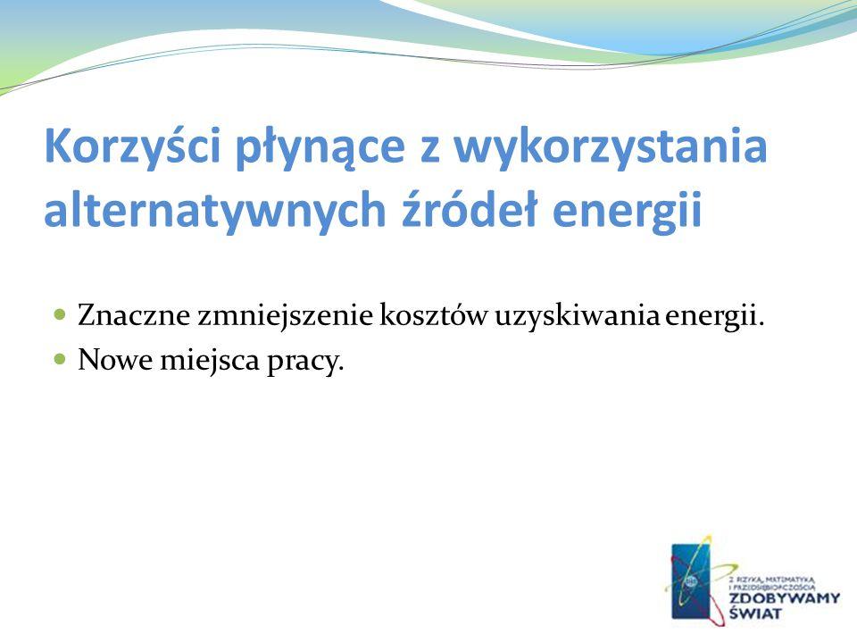 Korzyści płynące z wykorzystania alternatywnych źródeł energii Znaczne zmniejszenie kosztów uzyskiwania energii. Nowe miejsca pracy.