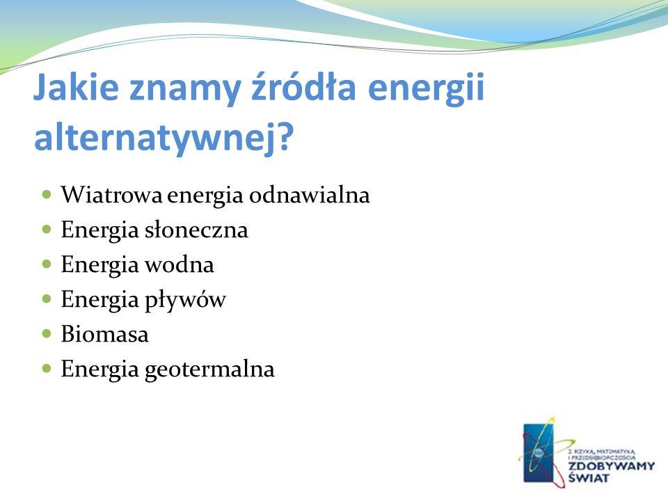 Jakie znamy źródła energii alternatywnej? Wiatrowa energia odnawialna Energia słoneczna Energia wodna Energia pływów Biomasa Energia geotermalna