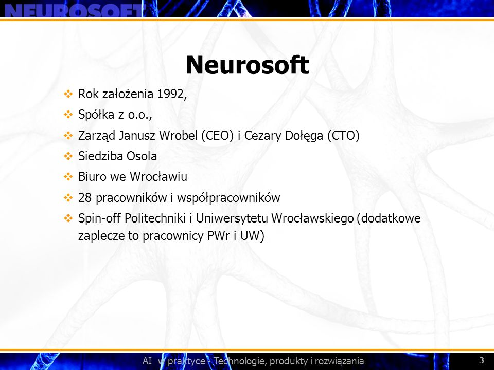 AI w praktyce - Technologie, produkty i rozwiązania 3 Neurosoft Rok założenia 1992, Spółka z o.o., Zarząd Janusz Wrobel (CEO) i Cezary Dołęga (CTO) Si
