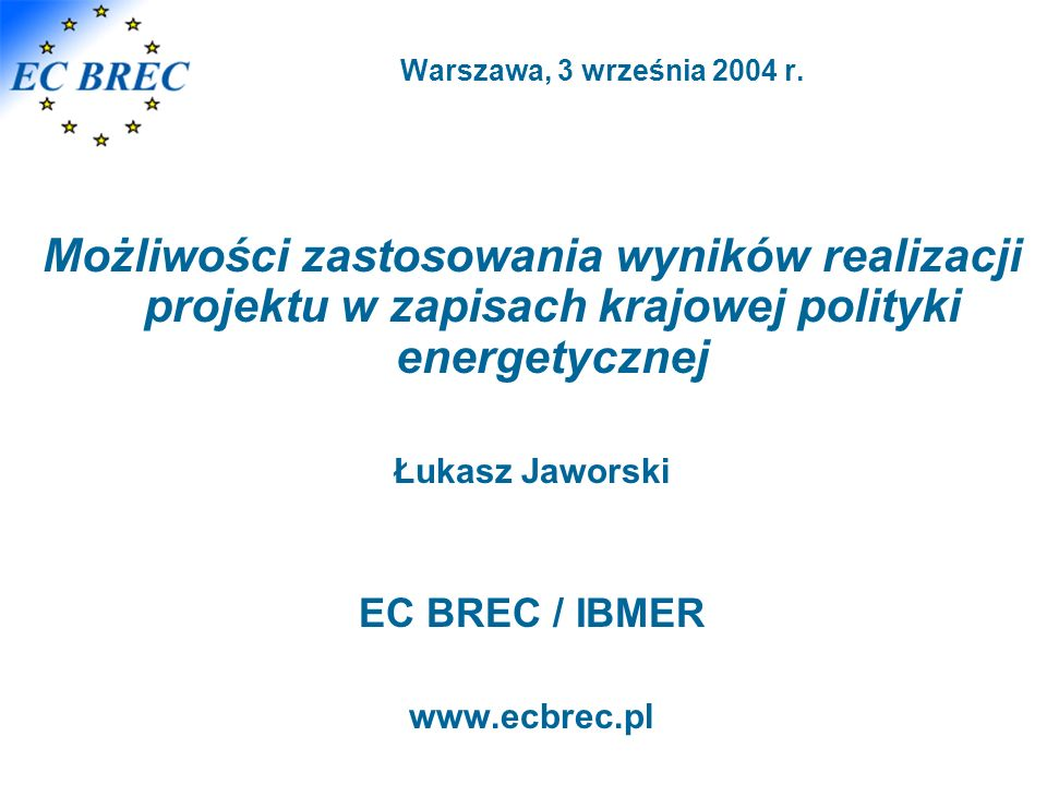 Warszawa, 3 września 2004 r. Możliwości zastosowania wyników realizacji projektu w zapisach krajowej polityki energetycznej Łukasz Jaworski EC BREC /