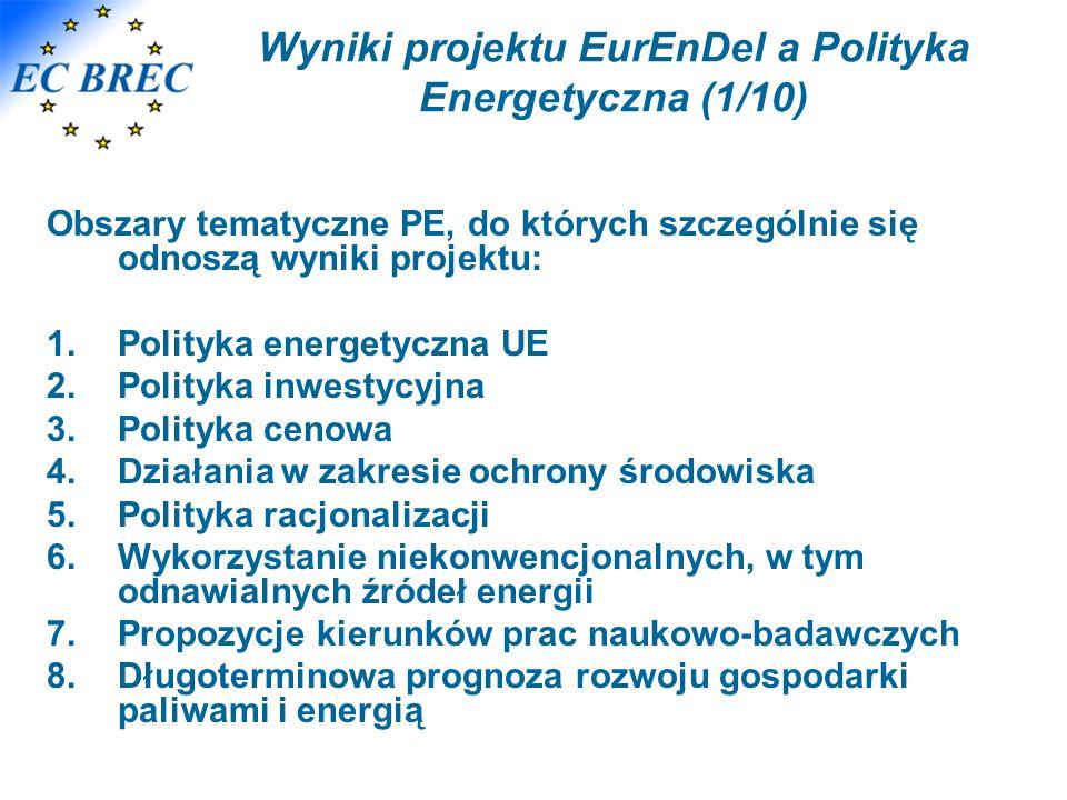 Wyniki projektu EurEnDel a Polityka Energetyczna (1/10) Obszary tematyczne PE, do których szczególnie się odnoszą wyniki projektu: 1.Polityka energetyczna UE 2.Polityka inwestycyjna 3.Polityka cenowa 4.Działania w zakresie ochrony środowiska 5.Polityka racjonalizacji 6.Wykorzystanie niekonwencjonalnych, w tym odnawialnych źródeł energii 7.Propozycje kierunków prac naukowo-badawczych 8.Długoterminowa prognoza rozwoju gospodarki paliwami i energią