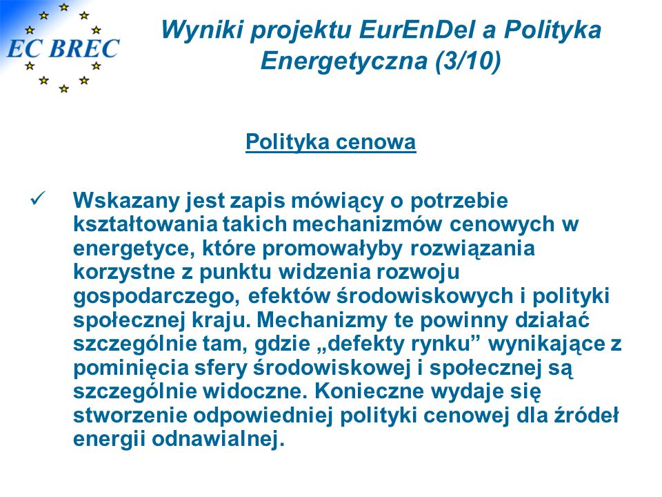 Wyniki projektu EurEnDel a Polityka Energetyczna (3/10) Polityka cenowa Wskazany jest zapis mówiący o potrzebie kształtowania takich mechanizmów cenowych w energetyce, które promowałyby rozwiązania korzystne z punktu widzenia rozwoju gospodarczego, efektów środowiskowych i polityki społecznej kraju.