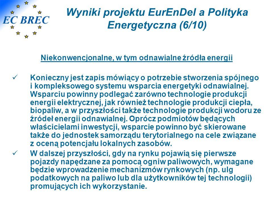 Wyniki projektu EurEnDel a Polityka Energetyczna (6/10) Niekonwencjonalne, w tym odnawialne źródła energii Konieczny jest zapis mówiący o potrzebie stworzenia spójnego i kompleksowego systemu wsparcia energetyki odnawialnej.