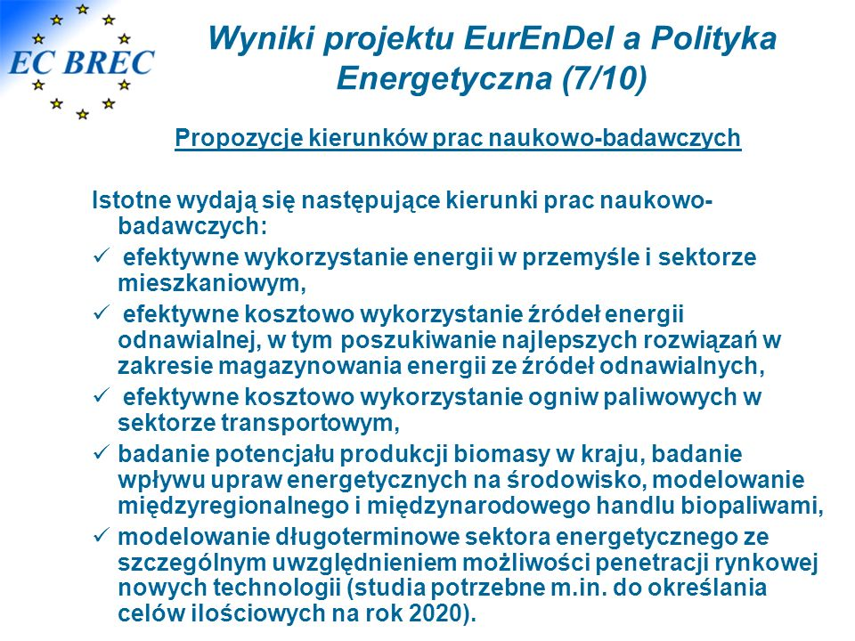 Wyniki projektu EurEnDel a Polityka Energetyczna (7/10) Propozycje kierunków prac naukowo-badawczych Istotne wydają się następujące kierunki prac naukowo- badawczych: efektywne wykorzystanie energii w przemyśle i sektorze mieszkaniowym, efektywne kosztowo wykorzystanie źródeł energii odnawialnej, w tym poszukiwanie najlepszych rozwiązań w zakresie magazynowania energii ze źródeł odnawialnych, efektywne kosztowo wykorzystanie ogniw paliwowych w sektorze transportowym, badanie potencjału produkcji biomasy w kraju, badanie wpływu upraw energetycznych na środowisko, modelowanie międzyregionalnego i międzynarodowego handlu biopaliwami, modelowanie długoterminowe sektora energetycznego ze szczególnym uwzględnieniem możliwości penetracji rynkowej nowych technologii (studia potrzebne m.in.