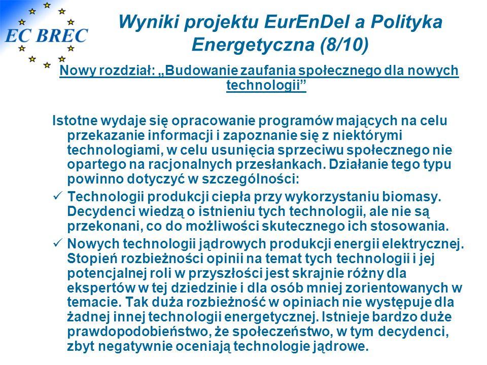 Wyniki projektu EurEnDel a Polityka Energetyczna (8/10) Nowy rozdział: Budowanie zaufania społecznego dla nowych technologii Istotne wydaje się opracowanie programów mających na celu przekazanie informacji i zapoznanie się z niektórymi technologiami, w celu usunięcia sprzeciwu społecznego nie opartego na racjonalnych przesłankach.