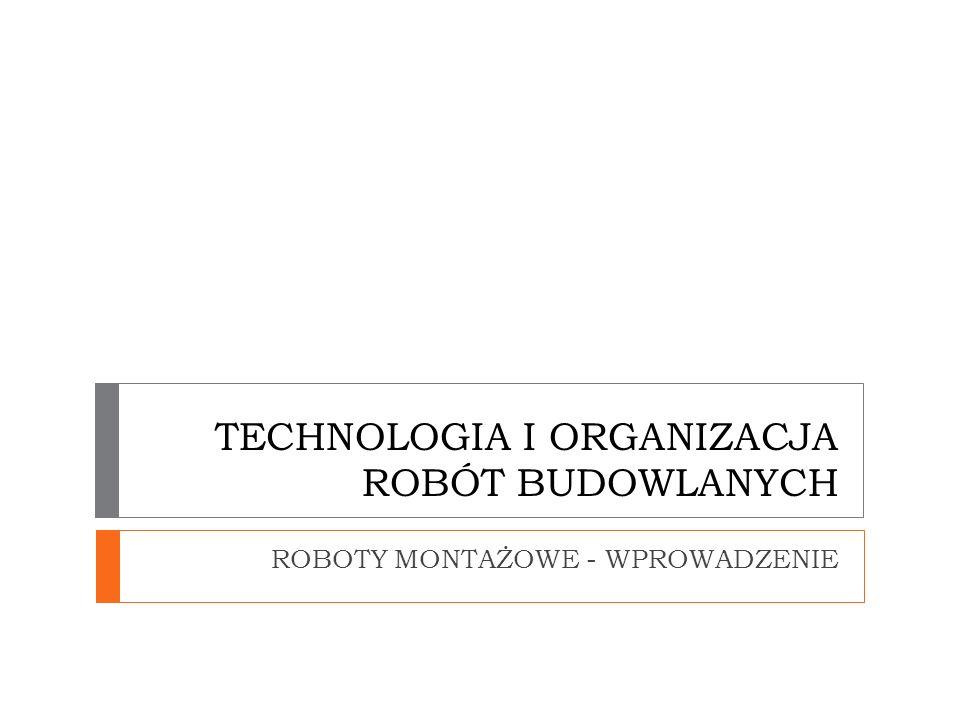 TECHNOLOGIA I ORGANIZACJA ROBÓT BUDOWLANYCH ROBOTY MONTAŻOWE - WPROWADZENIE