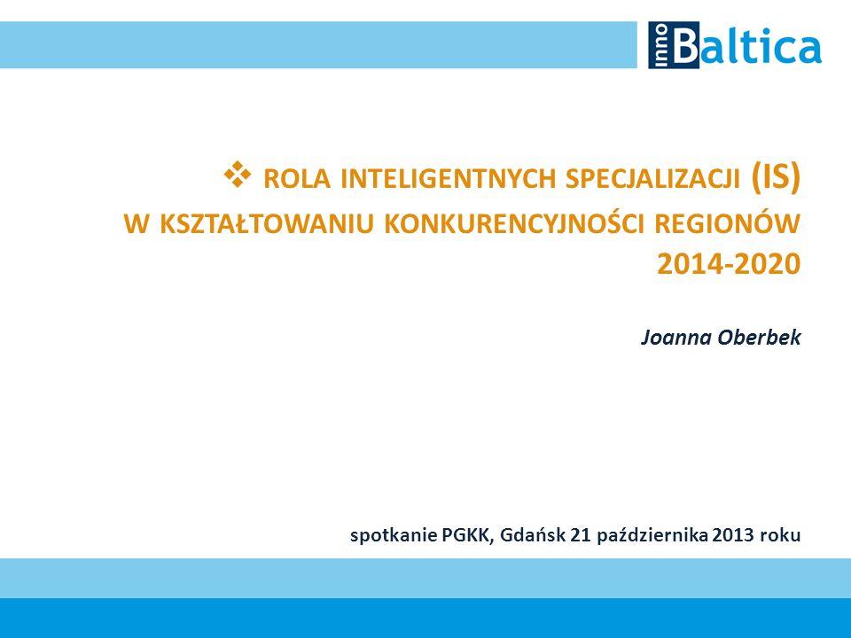 ROLA INTELIGENTNYCH SPECJALIZACJI (IS) W KSZTAŁTOWANIU KONKURENCYJNOŚCI REGIONÓW 2014-2020 Joanna Oberbek spotkanie PGKK, Gdańsk 21 października 2013