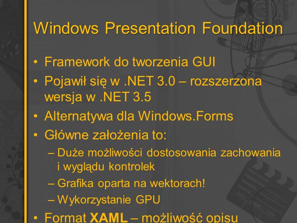Windows Presentation Foundation Framework do tworzenia GUI Pojawił się w.NET 3.0 – rozszerzona wersja w.NET 3.5 Alternatywa dla Windows.Forms Główne założenia to: –Duże możliwości dostosowania zachowania i wyglądu kontrolek –Grafika oparta na wektorach.