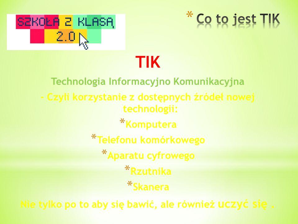 TIK Technologia Informacyjno Komunikacyjna - Czyli korzystanie z dostępnych źródeł nowej technologii: * Komputera * Telefonu komórkowego * Aparatu cyf
