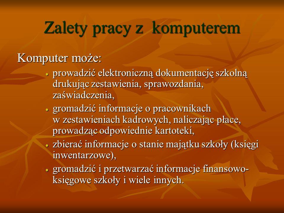 Zalety stosowania komputerów Ważną zaletą stosowania komputera w zarządzaniu szkołą jest porządek : każdą informację wystarczy wpisać raz (dane dziecka raz wprowadzone i sprawdzone będą wyłącznie powielane: np.