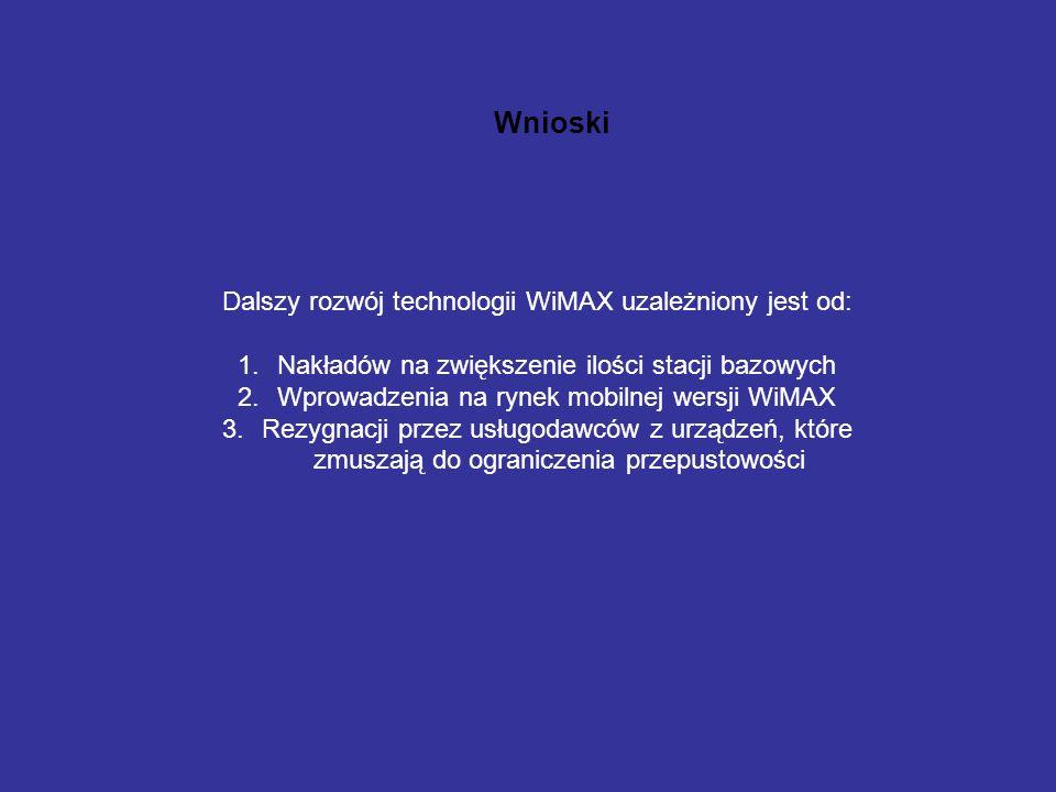 Wnioski Dalszy rozwój technologii WiMAX uzależniony jest od: 1.Nakładów na zwiększenie ilości stacji bazowych 2.Wprowadzenia na rynek mobilnej wersji WiMAX 3.Rezygnacji przez usługodawców z urządzeń, które zmuszają do ograniczenia przepustowości